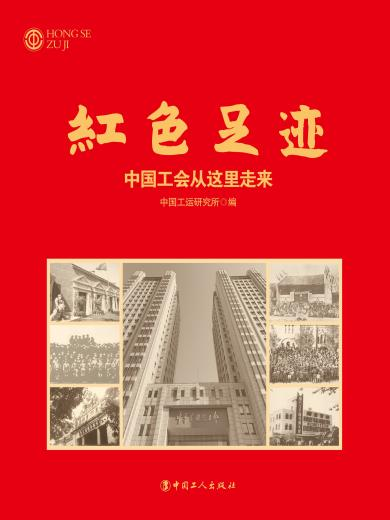红色足迹 : 中国工会从这里走来(画册)